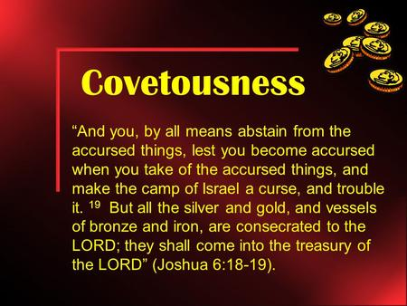 "Covetousness ""And you, by all means abstain from the accursed things, lest you become accursed when you take of the accursed things, and make the camp."