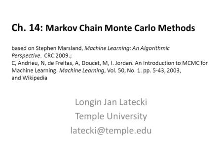 Ch. 14: Markov Chain Monte Carlo Methods based on Stephen Marsland, Machine Learning: An Algorithmic Perspective. CRC 2009.; C, Andrieu, N, de Freitas,