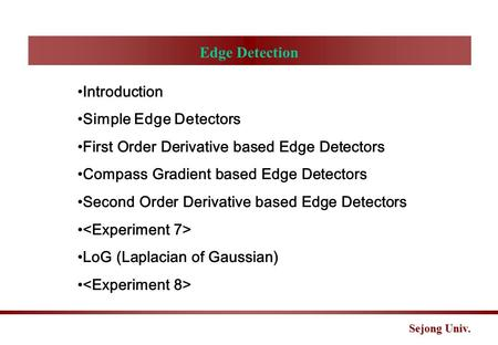 Sejong Univ. Edge Detection Introduction Simple Edge Detectors First Order Derivative based Edge Detectors Compass Gradient based Edge Detectors Second.