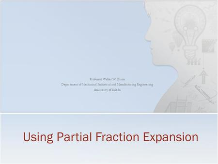 Professor Walter W. Olson Department of Mechanical, Industrial and Manufacturing Engineering University of Toledo Using Partial Fraction Expansion.