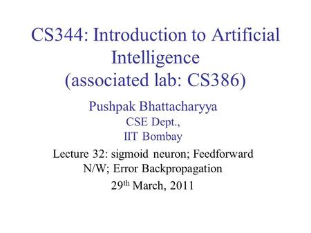 CS344: Introduction to Artificial Intelligence (associated lab: CS386) Pushpak Bhattacharyya CSE Dept., IIT Bombay Lecture 32: sigmoid neuron; Feedforward.