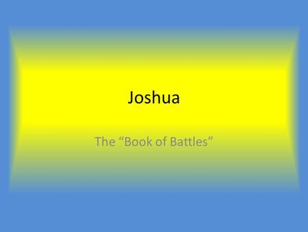 "Joshua The ""Book of Battles"". Order of Events 1.Joshua leads the Israelites across the Jordan River, into the the promised land, Canaan. 2.Joshua and."