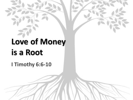 Love of Money is a Root I Timothy 6:6-10. Endless Pursuit of Wealth Striving after riches is vanity (Eccl. 2:18-19) No satisfaction there (Eccl. 5:10-11)