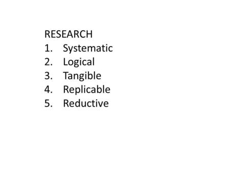 RESEARCH 1.Systematic 2.Logical 3.Tangible 4.Replicable 5.Reductive.