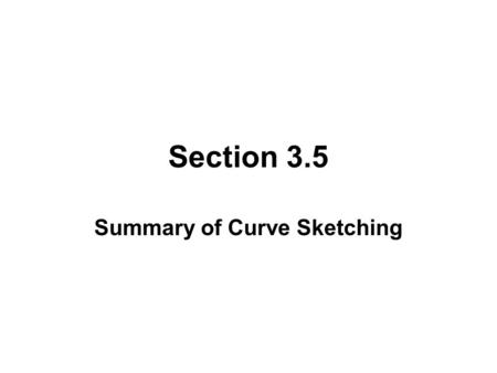Section 3.5 Summary of Curve Sketching. THINGS TO CONSIDER BEFORE SKETCHING A CURVE Domain Intercepts Symmetry - even, odd, periodic. Asymptotes - vertical,