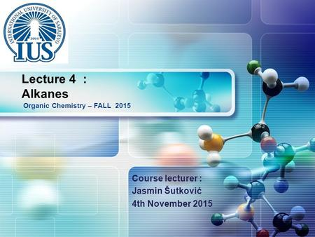 LOGO Course lecturer : Jasmin Šutković 4th November 2015 Organic Chemistry – FALL 2015 Lecture 4 : Alkanes.