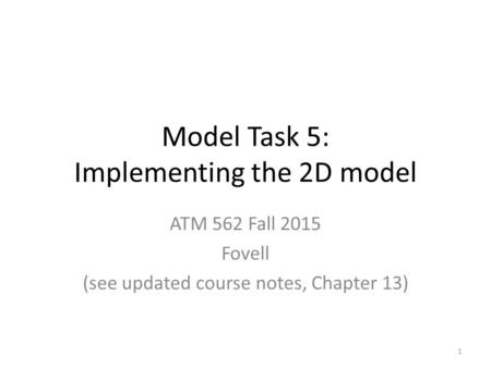 Model Task 5: Implementing the 2D model ATM 562 Fall 2015 Fovell (see updated course notes, Chapter 13) 1.