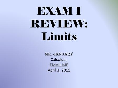 EXAM I REVIEW: Limits Mr. January Calculus I EMAIL ME April 3, 2011.
