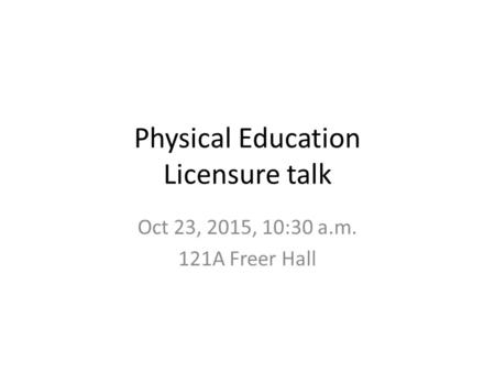 Physical Education Licensure talk Oct 23, 2015, 10:30 a.m. 121A Freer Hall.