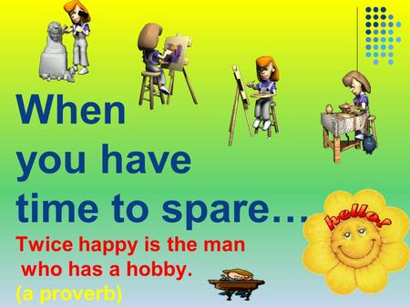 When you have time to spare… Twice happy is the man who has a hobby. (a proverb)