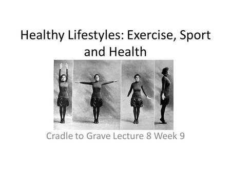 Healthy Lifestyles: Exercise, Sport and Health Cradle to Grave Lecture 8 Week 9.