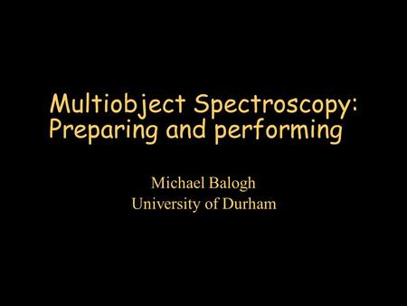 Multiobject Spectroscopy: Preparing and performing Michael Balogh University of Durham.
