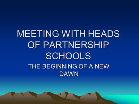 MEETING WITH HEADS OF PARTNERSHIP SCHOOLS THE BEGINNING OF A NEW DAWN.