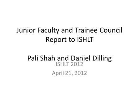Junior Faculty and Trainee Council Report to ISHLT Pali Shah and Daniel Dilling ISHLT 2012 April 21, 2012.