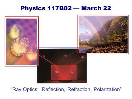 "Physics 117B02 — March 22 ""Ray Optics: Reflection, Refraction, Polarization"""