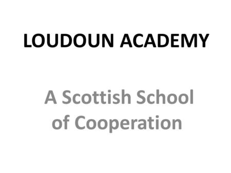 LOUDOUN ACADEMY A Scottish School of Cooperation.
