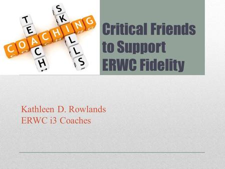 Critical Friends to Support ERWC Fidelity Kathleen D. Rowlands ERWC i3 Coaches.