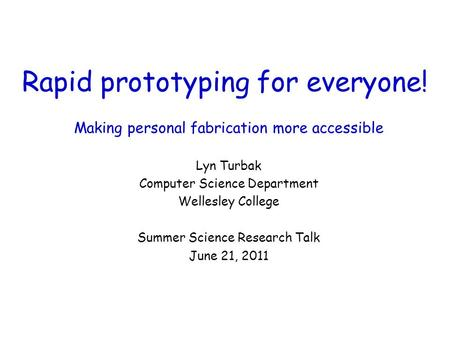 Rapid prototyping for everyone! Making personal fabrication more accessible Lyn Turbak Computer Science Department Wellesley College Summer Science Research.