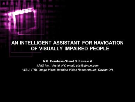 AN INTELLIGENT ASSISTANT FOR NAVIGATION OF VISUALLY IMPAIRED PEOPLE N.G. Bourbakis*# and D. Kavraki # #AIIS Inc., Vestal, NY,   *WSU,