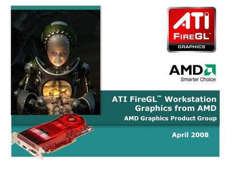 C O N F I D E N T I A LC O N F I D E N T I A L ATI FireGL ™ Workstation Graphics from AMD April 2008 AMD Graphics Product Group.