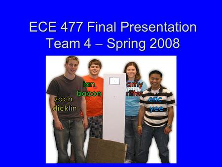 ECE 477 Final Presentation Team 4  Spring 2008. Outline Project overviewProject overview Block diagramBlock diagram Design challengesDesign challenges.