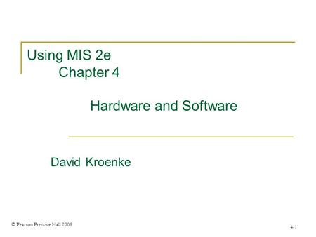 © Pearson Prentice Hall 2009 4-1 Using MIS 2e Chapter 4 Hardware and Software David Kroenke.