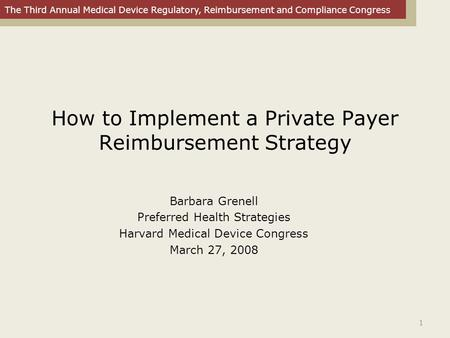 The Third Annual Medical Device Regulatory, Reimbursement and Compliance Congress 1 How to Implement a Private Payer Reimbursement Strategy Barbara Grenell.