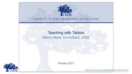 CONNECTICUT STATE DEPARTMENT OF EDUCATION Teaching with Tablets Marcy Reed, Consultant, CSDE October, 2015 CONNECTICUT STATE DEPARTMENT OF EDUCATION.