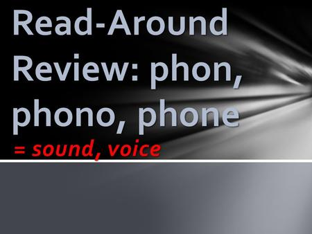 = sound, voice Read-Around Review: phon, phono, phone.