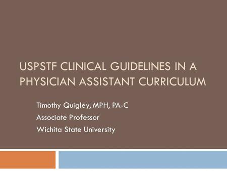 USPSTF CLINICAL GUIDELINES IN A PHYSICIAN ASSISTANT CURRICULUM Timothy Quigley, MPH, PA-C Associate Professor Wichita State University.