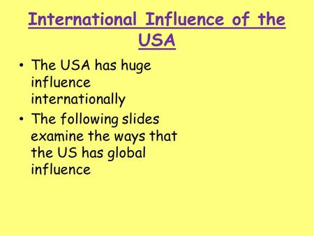 International Influence of the USA The USA has huge influence internationally The following slides examine the ways that the US has global influence.