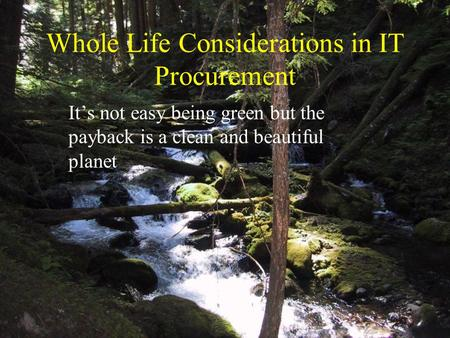 Whole Life Considerations in IT Procurement It's not easy being green but the payback is a clean and beautiful planet.