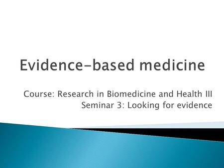 Course: Research in Biomedicine and Health III Seminar 3: Looking for evidence.