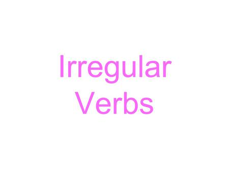 Irregular Verbs. What are they? The way a verb forms its past tense determines its classification as regular or irregular. A regular verb takes the –d.