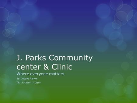 J. Parks Community center & Clinic Where everyone matters. By: Jedaya Parker TR: 5:45pm- 7:00pm.