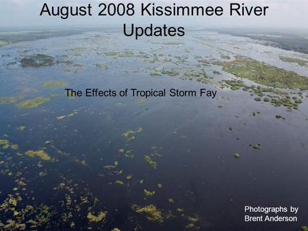 August 2008 Kissimmee River Updates Photographs by Brent Anderson The Effects of Tropical Storm Fay.