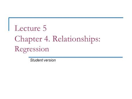 Lecture 5 Chapter 4. Relationships: Regression Student version.