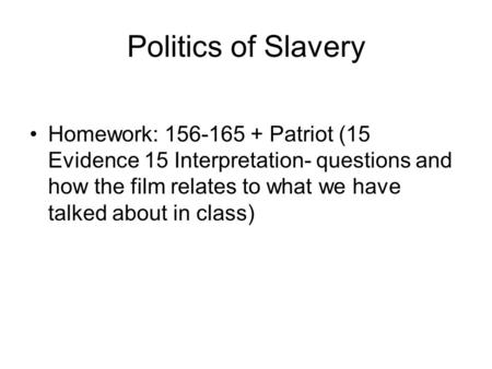Politics of Slavery Homework: 156-165 + Patriot (15 Evidence 15 Interpretation- questions and how the film relates to what we have talked about in class)