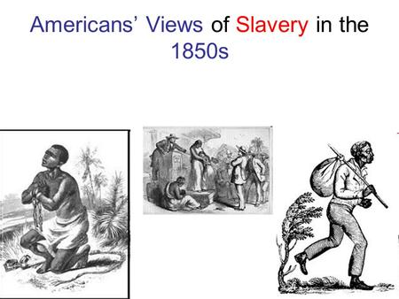Americans' Views of Slavery in the 1850s Abolitionists Against Slavery. Religious- Old Testament story of Moses leading the ancient Israelites out of.