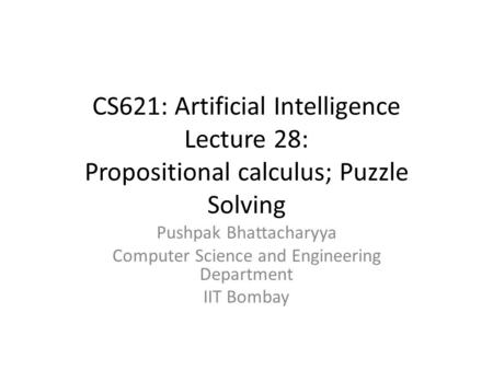 CS621: Artificial Intelligence Lecture 28: Propositional calculus; Puzzle Solving Pushpak Bhattacharyya Computer Science and Engineering Department IIT.