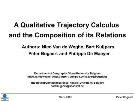 Peter BogaertGeos 2005 A Qualitative Trajectory Calculus and the Composition of its Relations Authors: Nico Van de Weghe, Bart Kuijpers, Peter Bogaert.