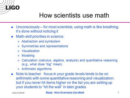LIGO-G1100159 Raab: How Scientists Use Math1 How scientists use math Unconsciously – for most scientists, using math is like breathing; it's done without.