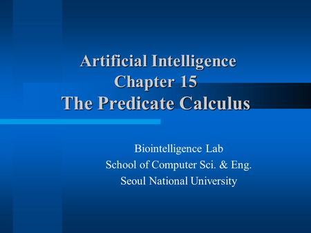 Artificial Intelligence Chapter 15 The Predicate Calculus Artificial Intelligence Chapter 15 The Predicate Calculus Biointelligence Lab School of Computer.