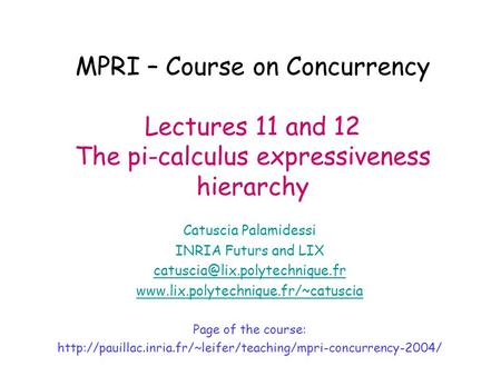 MPRI – Course on Concurrency Lectures 11 and 12 The pi-calculus expressiveness hierarchy Catuscia Palamidessi INRIA Futurs and LIX
