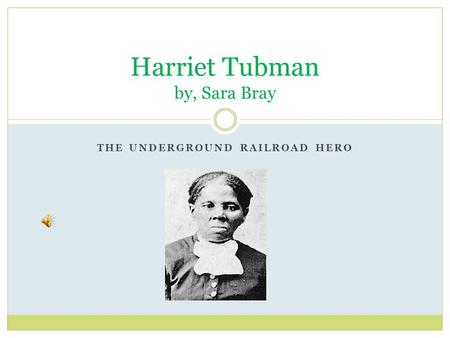 THE UNDERGROUND RAILROAD HERO Harriet Tubman by, Sara Bray.