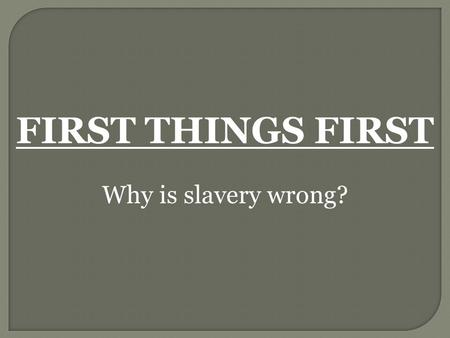 FIRST THINGS FIRST Why is slavery wrong?.