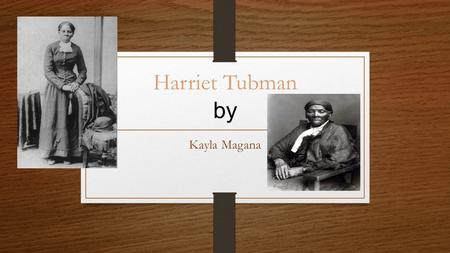 Harriet Tubman by Kayla Magana. Harriet Tubman's Family Life Harriet Tubman as born on January 29, 1820 in Dorchester Maryland. Harriet and Benjamin Ross.