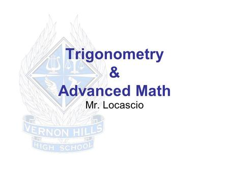 Trigonometry & Advanced Math Mr. Locascio. 1 st & 2 nd Day Topics Seating Course Expectations Handout Textbooks Website Homework/Quizzes/Tests/Grading.