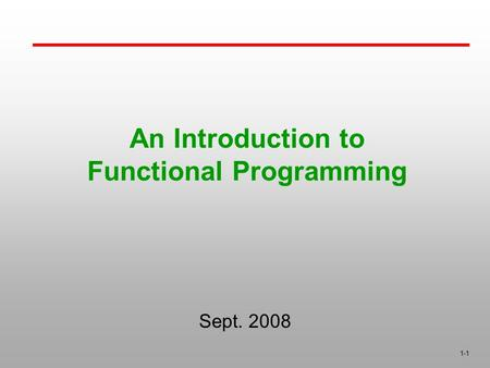 1-1 An Introduction to Functional Programming Sept. 2008.