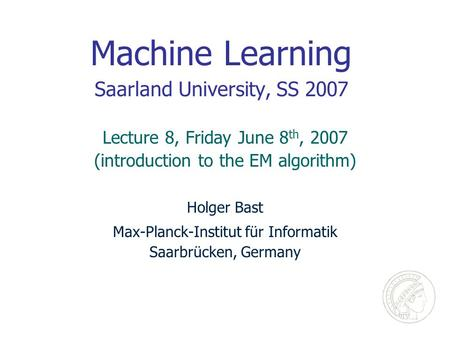 Machine Learning Saarland University, SS 2007 Holger Bast Max-Planck-Institut für Informatik Saarbrücken, Germany Lecture 8, Friday June 8 th, 2007 (introduction.